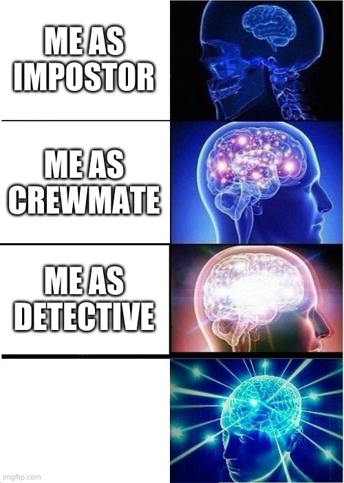 ME AS IMPOSTOR ME AS CREWMATE ME AS DETECTIVE | image tagged in memes,expanding brain | made w/ Imgflip meme maker