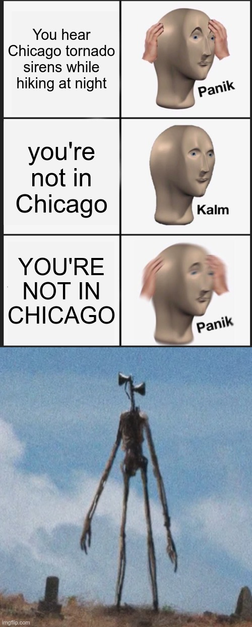 Sirens at night(into the woods we go) |  You hear Chicago tornado sirens while hiking at night; you're not in Chicago; YOU'RE NOT IN CHICAGO | image tagged in memes,panik kalm panik,siren head | made w/ Imgflip meme maker