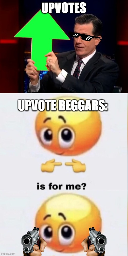 Upvote Is For me? |  UPVOTES; UPVOTE BEGGARS: | image tagged in upvotes,is for me,gun | made w/ Imgflip meme maker