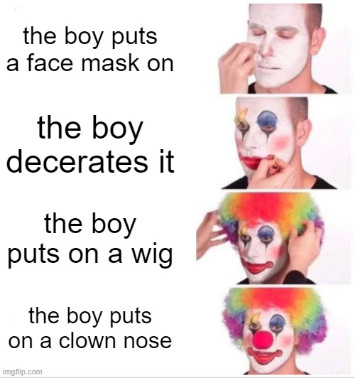 Clown Applying Makeup |  the boy puts a face mask on; the boy decerates it; the boy puts on a wig; the boy puts on a clown nose | image tagged in memes,clown applying makeup | made w/ Imgflip meme maker