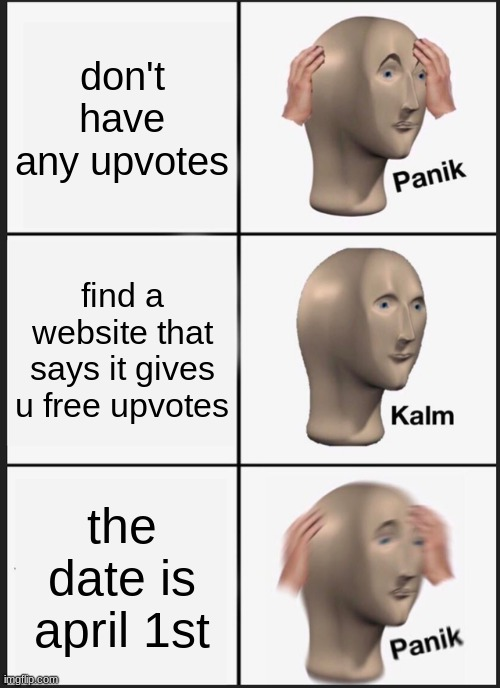 uh oh |  don't have any upvotes; find a website that says it gives u free upvotes; the date is april 1st | image tagged in memes,panik kalm panik | made w/ Imgflip meme maker