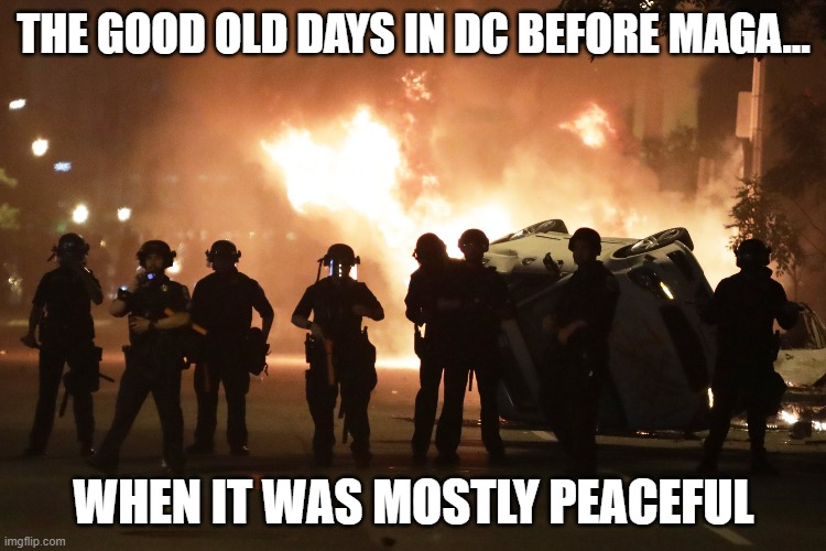 Pre-MAGA Mostly Peaceful DC |  THE GOOD OLD DAYS IN DC BEFORE MAGA... WHEN IT WAS MOSTLY PEACEFUL | image tagged in maga,riots,election,inauguration,biden,democrats | made w/ Imgflip meme maker