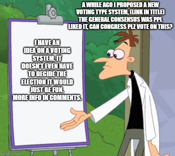 https://imgflip.com/i/4lwu7h |  A WHILE AGO I PROPOSED A NEW VOTING TYPE SYSTEM, (LINK IN TITLE) THE GENERAL CONSENSUS WAS PPL LIKED IT, CAN CONGRESS PLZ VOTE ON THIS? | made w/ Imgflip meme maker