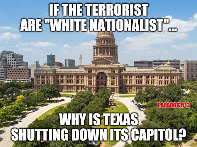 "None of this makes any sense.  LoL! |  IF THE TERRORIST ARE ""WHITE NATIONALIST""... PARADOX3713; WHY IS TEXAS SHUTTING DOWN ITS CAPITOL? 