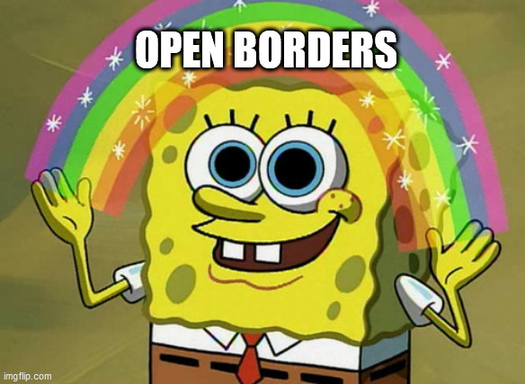 Imagination Spongebob |  OPEN BORDERS | image tagged in memes,imagination spongebob | made w/ Imgflip meme maker