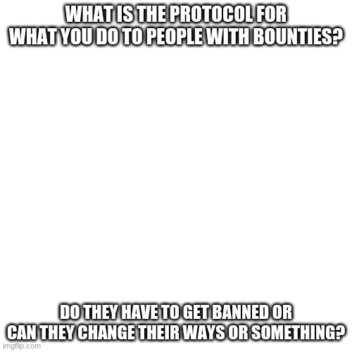 just a quick question |  WHAT IS THE PROTOCOL FOR WHAT YOU DO TO PEOPLE WITH BOUNTIES? DO THEY HAVE TO GET BANNED OR CAN THEY CHANGE THEIR WAYS OR SOMETHING? | image tagged in memes,blank transparent square | made w/ Imgflip meme maker