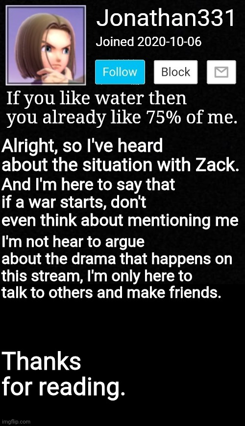 Announcement |  Alright, so I've heard about the situation with Zack. And I'm here to say that if a war starts, don't even think about mentioning me; I'm not hear to argue about the drama that happens on this stream, I'm only here to talk to others and make friends. Thanks for reading. | image tagged in yeet | made w/ Imgflip meme maker