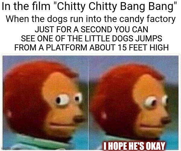 "If He Survived He Hasn't Survived |  In the film ""Chitty Chitty Bang Bang""; When the dogs run into the candy factory; JUST FOR A SECOND YOU CAN SEE ONE OF THE LITTLE DOGS JUMPS FROM A PLATFORM ABOUT 15 FEET HIGH; I HOPE HE'S OKAY 