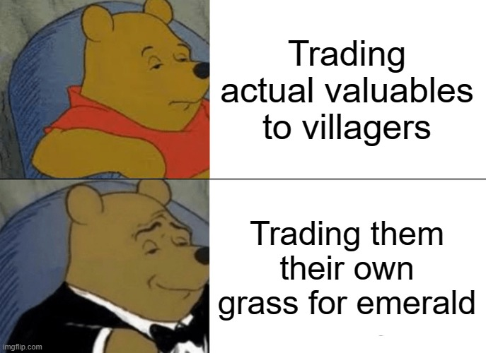 Tuxedo Winnie The Pooh |  Trading actual valuables to villagers; Trading them their own grass for emerald | image tagged in memes,tuxedo winnie the pooh | made w/ Imgflip meme maker
