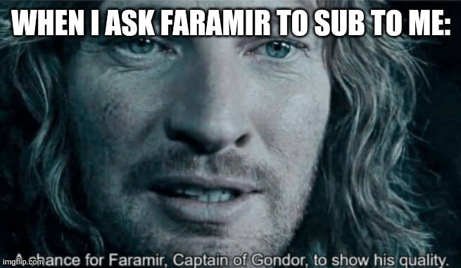 a chance for faramir |  WHEN I ASK FARAMIR TO SUB TO ME: | image tagged in faramir | made w/ Imgflip meme maker