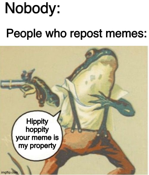 Made this when I was bored |  Nobody:; People who repost memes:; Hippity hoppity your meme is my property | image tagged in blank white template,hippity hoppity you're now my property,repost,frog,memes,imgflip | made w/ Imgflip meme maker