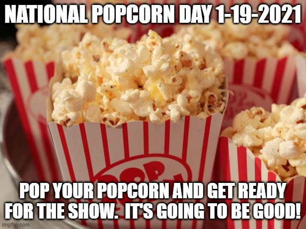 popcorn |  NATIONAL POPCORN DAY 1-19-2021; POP YOUR POPCORN AND GET READY FOR THE SHOW.  IT'S GOING TO BE GOOD! | image tagged in popcorn | made w/ Imgflip meme maker