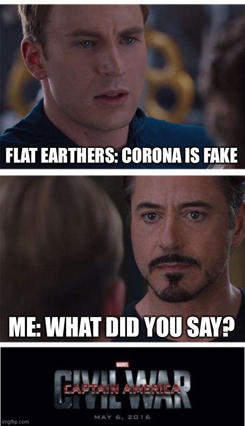 Marvel Civil War 1 |  FLAT EARTHERS: CORONA IS FAKE; ME: WHAT DID YOU SAY? | image tagged in memes,marvel civil war 1,coronavirus,flat earth | made w/ Imgflip meme maker