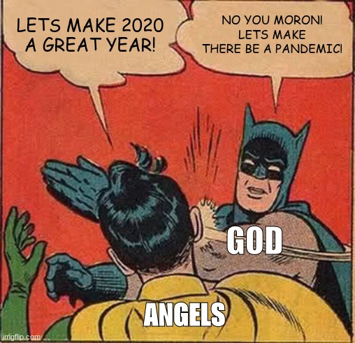 How god made 2020 |  LETS MAKE 2020 A GREAT YEAR! NO YOU MORON! LETS MAKE THERE BE A PANDEMIC! GOD; ANGELS | image tagged in memes,batman slapping robin,2020 sucks,2020 | made w/ Imgflip meme maker