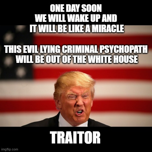 The Worst President in U.S. History |  ONE DAY SOON  WE WILL WAKE UP AND  IT WILL BE LIKE A MIRACLE   THIS EVIL LYING CRIMINAL PSYCHOPATH  WILL BE OUT OF THE WHITE HOUSE; TRAITOR | image tagged in liar,criminal,traitor,conman,corrupt,psychopath | made w/ Imgflip meme maker