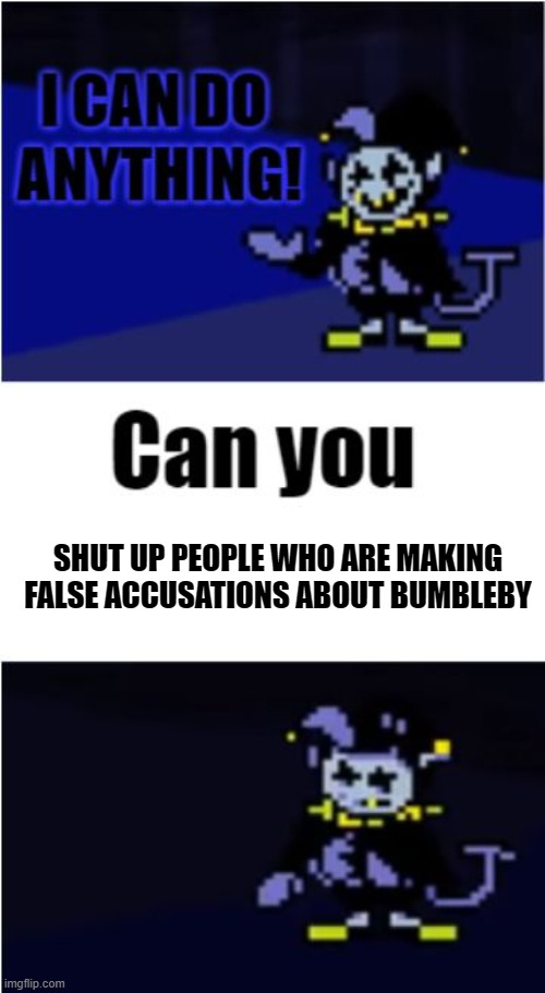 I Can Do Anything |  SHUT UP PEOPLE WHO ARE MAKING FALSE ACCUSATIONS ABOUT BUMBLEBY | image tagged in i can do anything,undertale,rwby | made w/ Imgflip meme maker