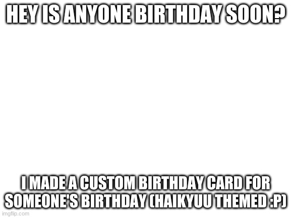 Tell me in the comments |  HEY IS ANYONE BIRTHDAY SOON? I MADE A CUSTOM BIRTHDAY CARD FOR SOMEONE'S BIRTHDAY (HAIKYUU THEMED :P) | image tagged in blank white template | made w/ Imgflip meme maker