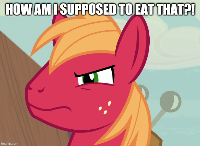 Jealousy Big Macintosh (MLP) |  HOW AM I SUPPOSED TO EAT THAT?! | image tagged in jealousy big macintosh mlp | made w/ Imgflip meme maker