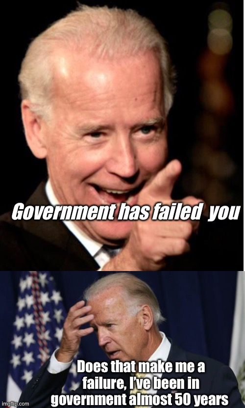 I agree with Joe |  Government has failed  you; Does that make me a failure, I've been in government almost 50 years | image tagged in joe biden worries,politics suck,joe biden,memes,government | made w/ Imgflip meme maker