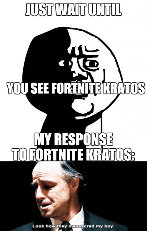 JUST WAIT UNTIL YOU SEE FORTNITE KRATOS MY RESPONSE TO FORTNITE KRATOS: | image tagged in oh god why,look how they massacred my boy | made w/ Imgflip meme maker