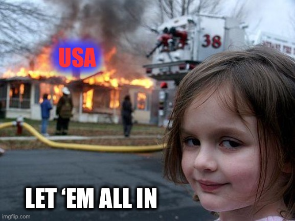 Disaster Girl Meme | USA LET 'EM ALL IN | image tagged in memes,disaster girl | made w/ Imgflip meme maker