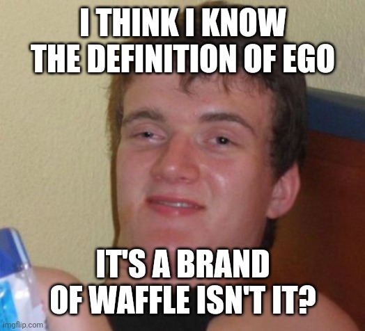 10 Guy |  I THINK I KNOW THE DEFINITION OF EGO; IT'S A BRAND OF WAFFLE ISN'T IT? | image tagged in memes,10 guy,food,waffles,definition,words | made w/ Imgflip meme maker