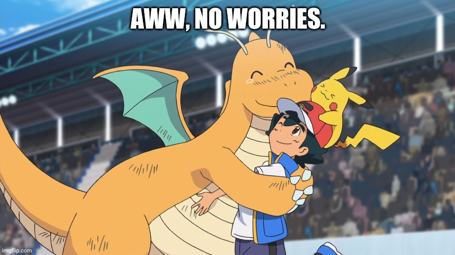 Dragonite Hug (Pokemon) |  AWW, NO WORRIES. | image tagged in dragonite hug pokemon | made w/ Imgflip meme maker