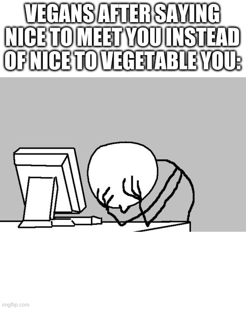 Computer Guy Facepalm Meme |  VEGANS AFTER SAYING NICE TO MEET YOU INSTEAD OF NICE TO VEGETABLE YOU: | image tagged in memes,computer guy facepalm | made w/ Imgflip meme maker