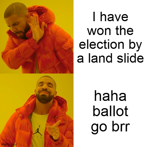 Drake Hotline Bling |  I have won the election by a land slide; haha ballot go brr | image tagged in memes,drake hotline bling,political meme | made w/ Imgflip meme maker