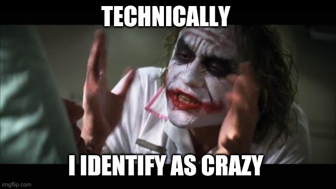 And everybody loses their minds |  TECHNICALLY; I IDENTIFY AS CRAZY | image tagged in memes,and everybody loses their minds | made w/ Imgflip meme maker