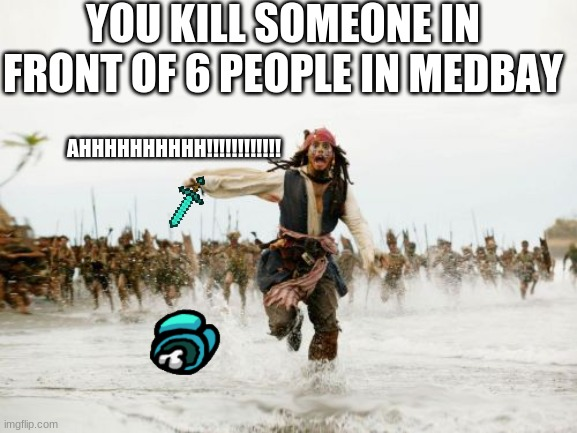 Jack Sparrow Being Chased |  YOU KILL SOMEONE IN FRONT OF 6 PEOPLE IN MEDBAY; AHHHHHHHHHH!!!!!!!!!!!! | image tagged in memes,jack sparrow being chased | made w/ Imgflip meme maker