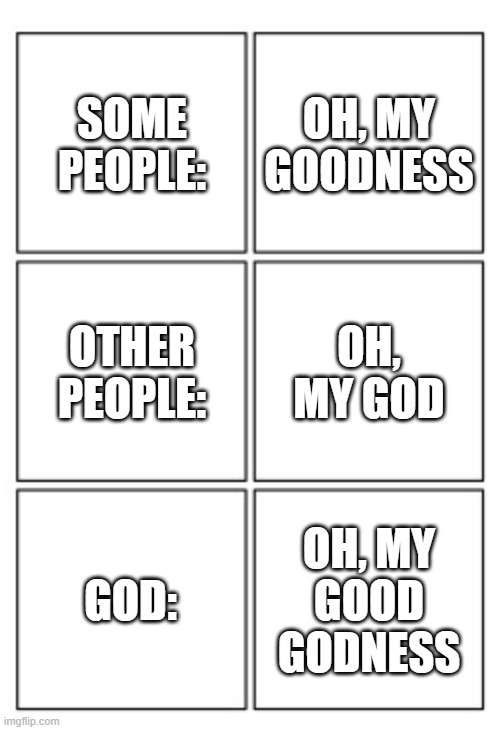 Oh, my good Godness |  SOME PEOPLE:; OH, MY GOODNESS; OTHER PEOPLE:; OH, MY GOD; GOD:; OH, MY GOOD GODNESS | image tagged in some people,other people,god,oh my god,oh my goodness,godness | made w/ Imgflip meme maker