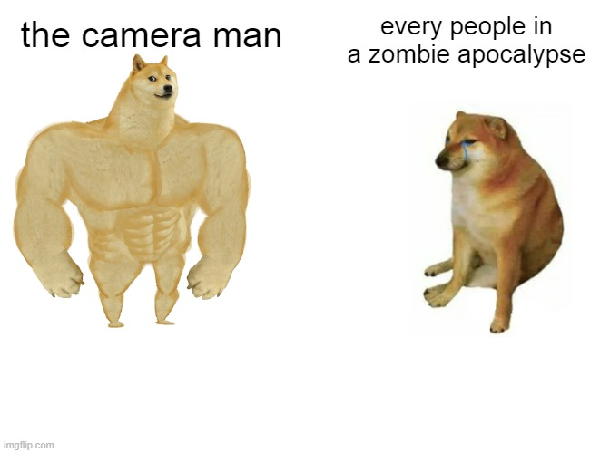 every zombie movie |  every people in a zombie apocalypse; the camera man | image tagged in memes,buff doge vs cheems,camera,zombie apocalypse | made w/ Imgflip meme maker