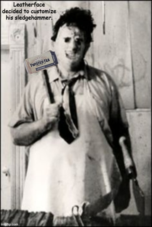 Leatherface |  Leatherface decided to customize his sledgehammer. | image tagged in leatherface,memes,twisted tea,texas chainsaw massacre | made w/ Imgflip meme maker