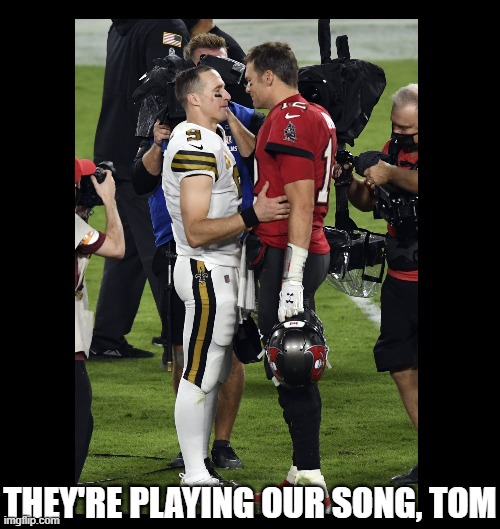 Ewww |  THEY'RE PLAYING OUR SONG, TOM | image tagged in nfl football,tom brady,drew brees,tampa bay buccaneers,new orleans saints,new england patriots | made w/ Imgflip meme maker