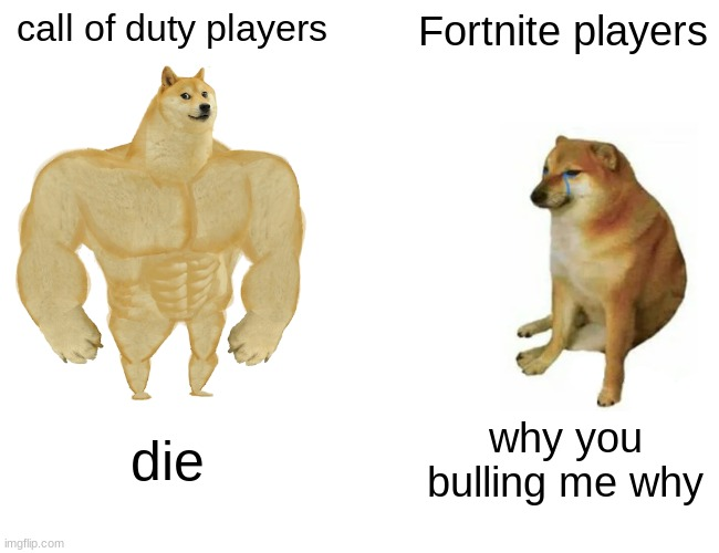 Buff Doge vs. Cheems |  call of duty players; Fortnite players; die; why you bulling me why | image tagged in memes,buff doge vs cheems | made w/ Imgflip meme maker