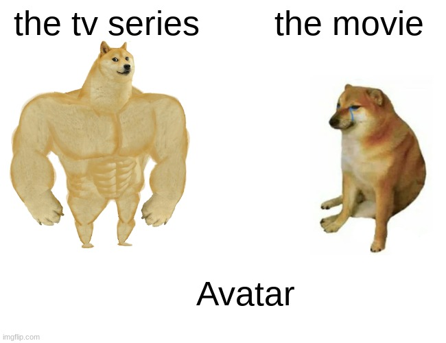 Buff Doge vs. Cheems |  the tv series; the movie; Avatar | image tagged in memes,buff doge vs cheems | made w/ Imgflip meme maker