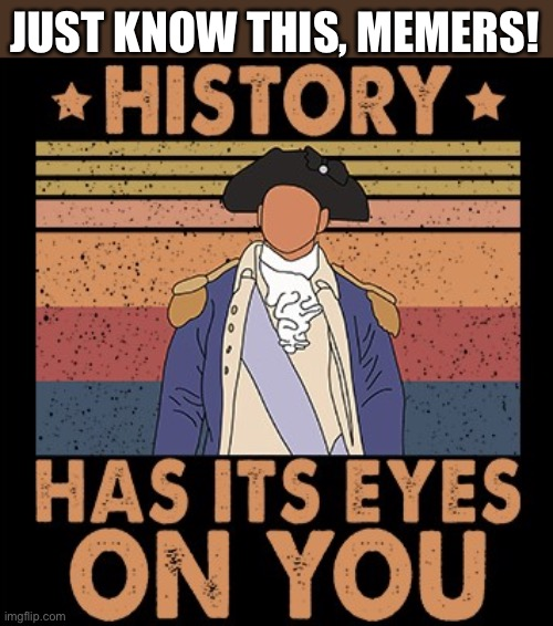 Not quite like them but... |  JUST KNOW THIS, MEMERS! | image tagged in hamilton history has its eyes on you,funny,hamilton,memes,musicals | made w/ Imgflip meme maker