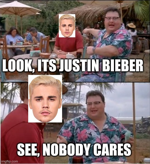 See Nobody Cares Meme |  LOOK, ITS JUSTIN BIEBER; SEE, NOBODY CARES | image tagged in memes,see nobody cares | made w/ Imgflip meme maker