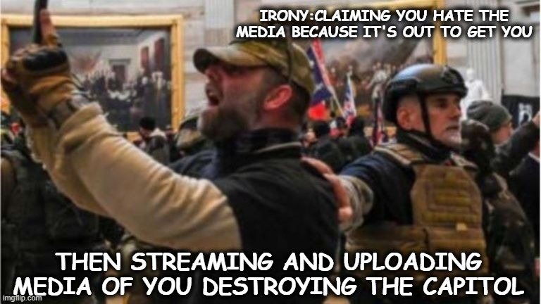 IRONY:CLAIMING YOU HATE THE MEDIA BECAUSE IT'S OUT TO GET YOU; THEN STREAMING AND UPLOADING MEDIA OF YOU DESTROYING THE CAPITOL | image tagged in political humor | made w/ Imgflip meme maker