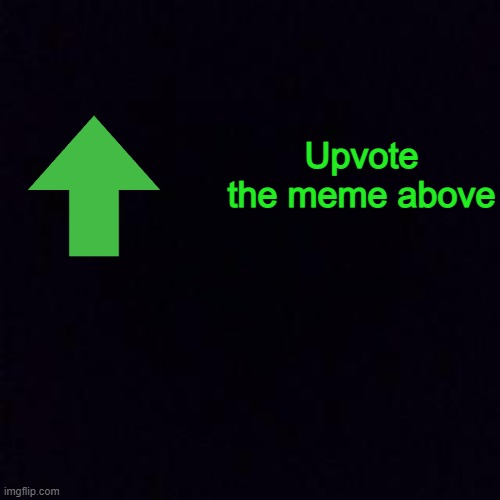 Black screen |  Upvote the meme above | image tagged in black screen | made w/ Imgflip meme maker
