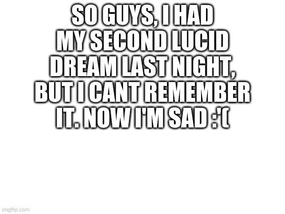 Blank White Template |  SO GUYS, I HAD MY SECOND LUCID DREAM LAST NIGHT, BUT I CANT REMEMBER IT. NOW I'M SAD :'( | image tagged in blank white template | made w/ Imgflip meme maker