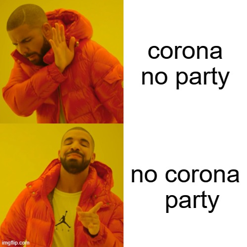 Drake Hotline Bling |  corona no party; no corona   party | image tagged in memes,drake hotline bling | made w/ Imgflip meme maker