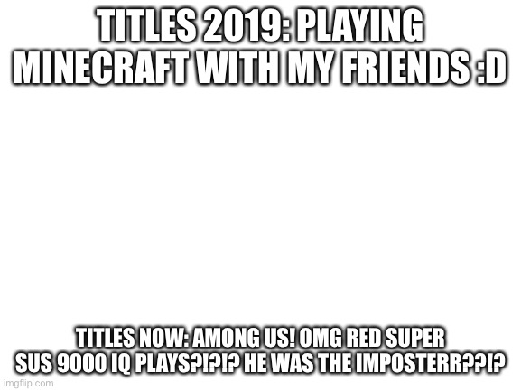 Seems about right |  TITLES 2019: PLAYING MINECRAFT WITH MY FRIENDS :D; TITLES NOW: AMONG US! OMG RED SUPER SUS 9000 IQ PLAYS?!?!? HE WAS THE IMPOSTERR??!? | image tagged in blank white template,among us,red sus | made w/ Imgflip meme maker