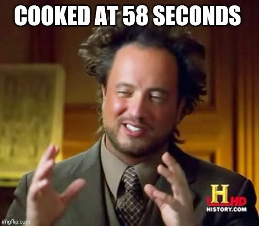 COOKED AT 58 SECONDS | image tagged in memes,ancient aliens | made w/ Imgflip meme maker