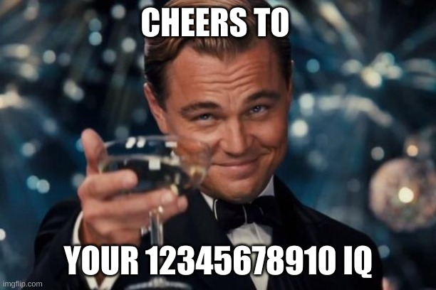 CHEERS TO YOUR 12345678910 IQ | image tagged in memes,leonardo dicaprio cheers | made w/ Imgflip meme maker