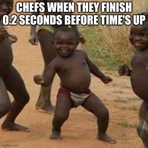 fatx tho |  CHEFS WHEN THEY FINISH 0.2 SECONDS BEFORE TIME'S UP | image tagged in memes,third world success kid | made w/ Imgflip meme maker