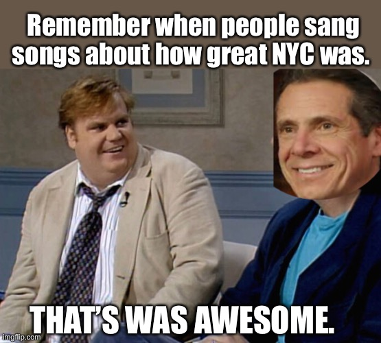 Remember when people sang songs about how great NYC was. THAT'S WAS AWESOME. | image tagged in chris farley,memes,new york city,stupid people,politics suck,liberal logic | made w/ Imgflip meme maker