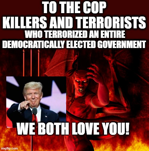 Satan |  TO THE COP KILLERS AND TERRORISTS; WHO TERRORIZED AN ENTIRE DEMOCRATICALLY ELECTED GOVERNMENT; WE BOTH LOVE YOU! | image tagged in satan,lock him up,corruption,treason,evil,politics | made w/ Imgflip meme maker