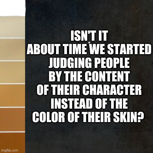 Martin Luther King - Content of Character |  LLLLLLLL; ISN'T IT ABOUT TIME WE STARTED JUDGING PEOPLE BY THE CONTENT OF THEIR CHARACTER INSTEAD OF THE COLOR OF THEIR SKIN? | image tagged in character,mlk,freedom,america,usa,constitution | made w/ Imgflip meme maker